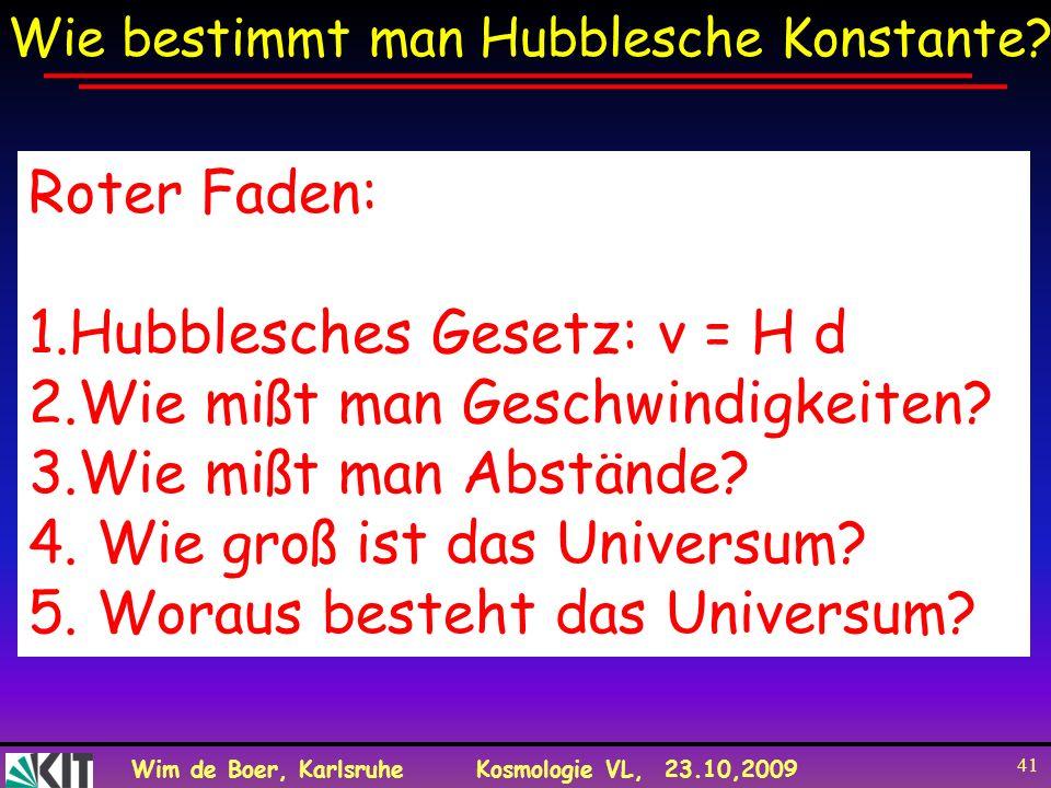 Wim de Boer, KarlsruheKosmologie VL, 23.10,2009 41 Wie bestimmt man Hubblesche Konstante? Roter Faden: 1.Hubblesches Gesetz: v = H d 2.Wie mißt man Ge