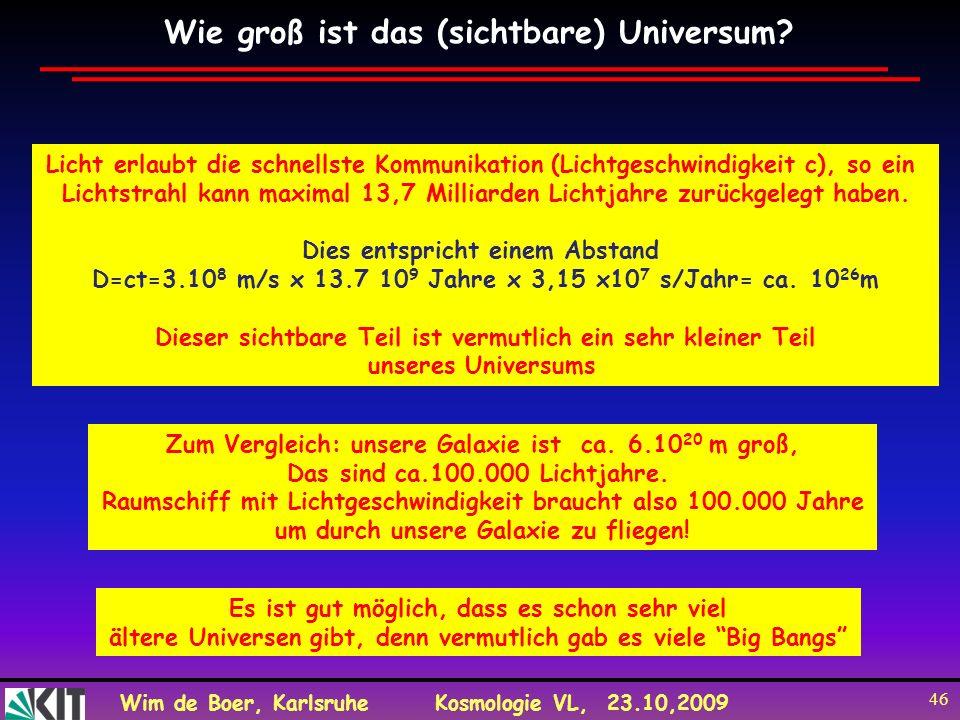 Wim de Boer, KarlsruheKosmologie VL, 23.10,2009 46 Wie groß ist das (sichtbare) Universum? Es ist gut möglich, dass es schon sehr viel ältere Universe