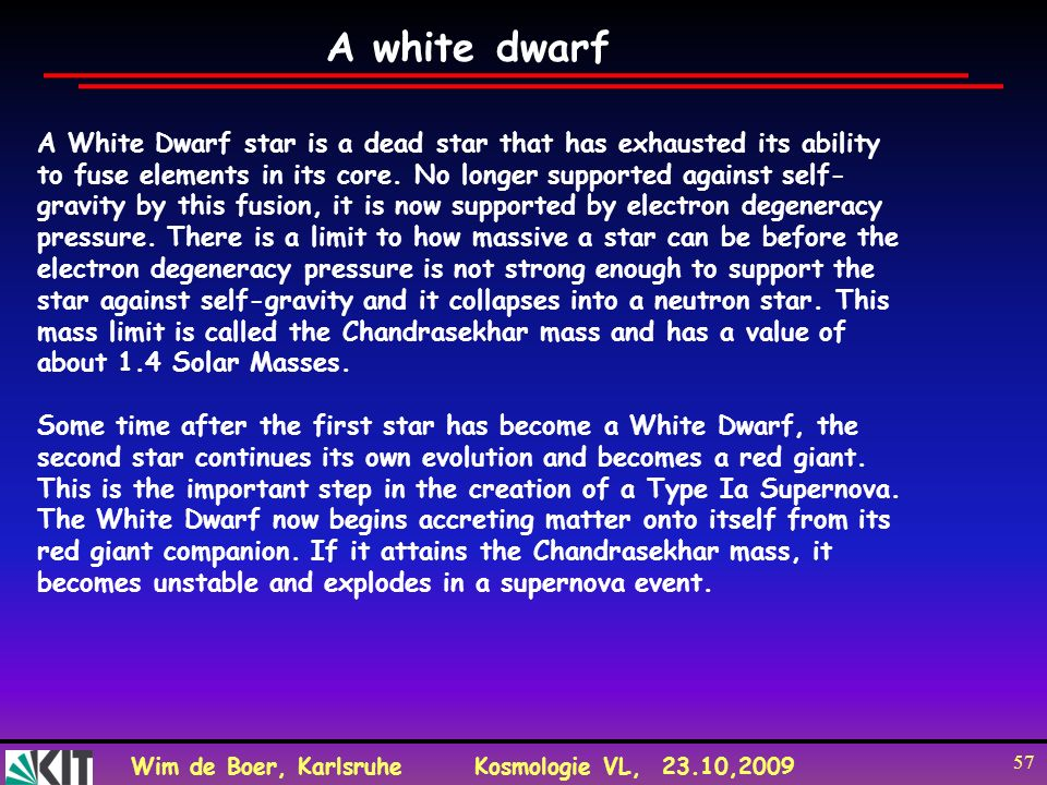Wim de Boer, KarlsruheKosmologie VL, 23.10,2009 57 A White Dwarf star is a dead star that has exhausted its ability to fuse elements in its core. No l
