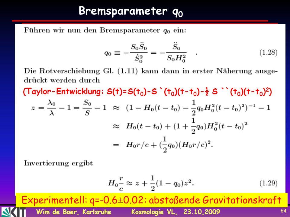 Wim de Boer, KarlsruheKosmologie VL, 23.10,2009 64 Bremsparameter q 0 (Taylor-Entwicklung: S(t)=S(t 0 )-S `(t 0 )(t-t 0 )-½ S ``(t 0 )(t-t 0 ) 2 ) Exp