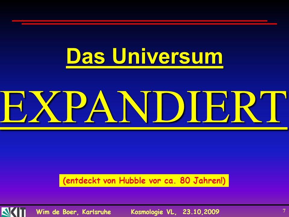 Wim de Boer, KarlsruheKosmologie VL, 23.10,2009 7 EXPANDIERT Das Universum (entdeckt von Hubble vor ca. 80 Jahren!)