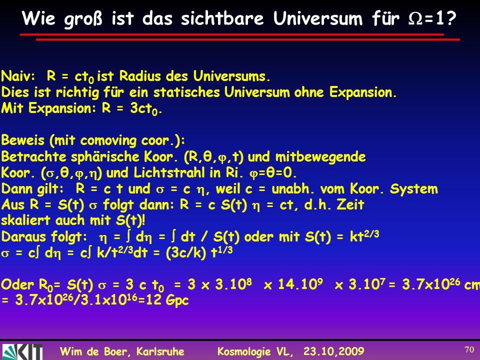 Wim de Boer, KarlsruheKosmologie VL, 23.10,2009 70 Wie groß ist das sichtbare Universum für =1? Naiv: R = ct 0 ist Radius des Universums. Dies ist ric