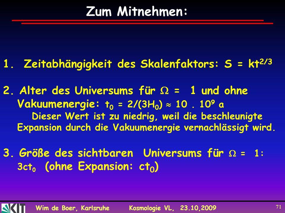 Wim de Boer, KarlsruheKosmologie VL, 23.10,2009 71 Zum Mitnehmen: 1. Zeitabhängigkeit des Skalenfaktors: S = kt 2/3 2. Alter des Universums für = 1 un