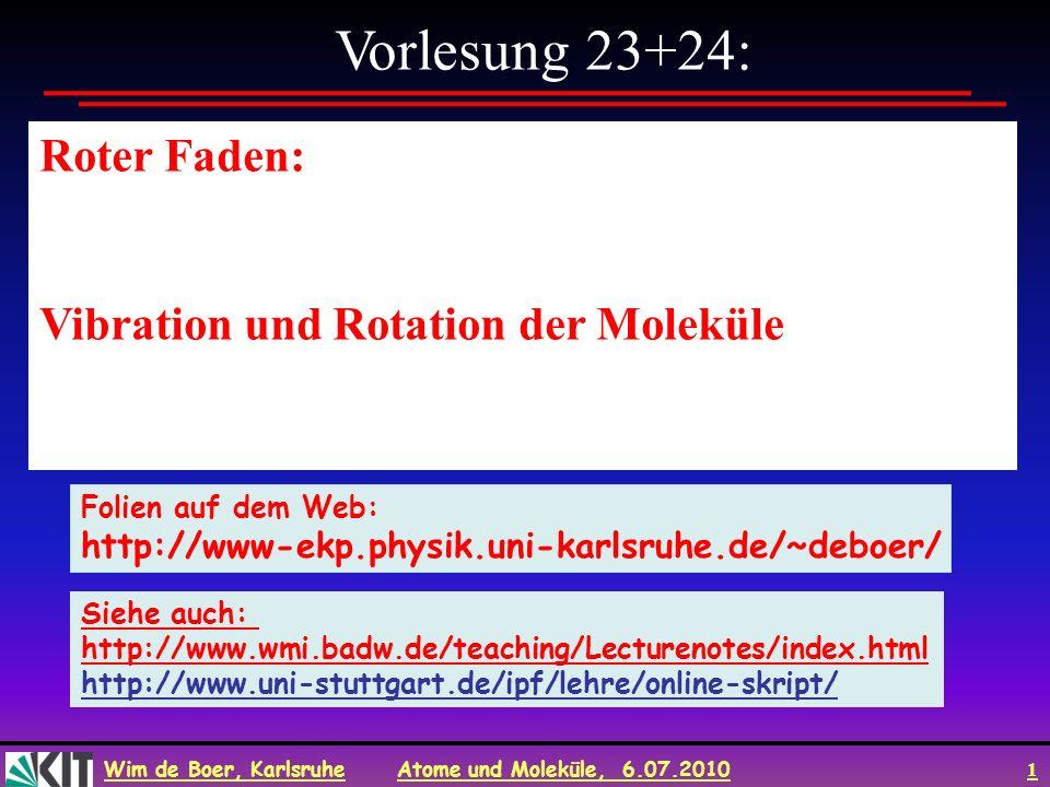 Wim de Boer, Karlsruhe Atome und Moleküle, 6.07.2010 1 Vorlesung 23+24: Roter Faden: Vibration und Rotation der Moleküle Folien auf dem Web: http://ww