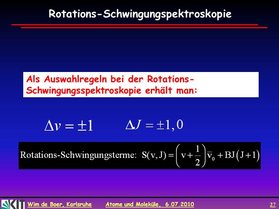 Wim de Boer, Karlsruhe Atome und Moleküle, 6.07.2010 27 Als Auswahlregeln bei der Rotations- Schwingungsspektroskopie erhält man: Rotations-Schwingung