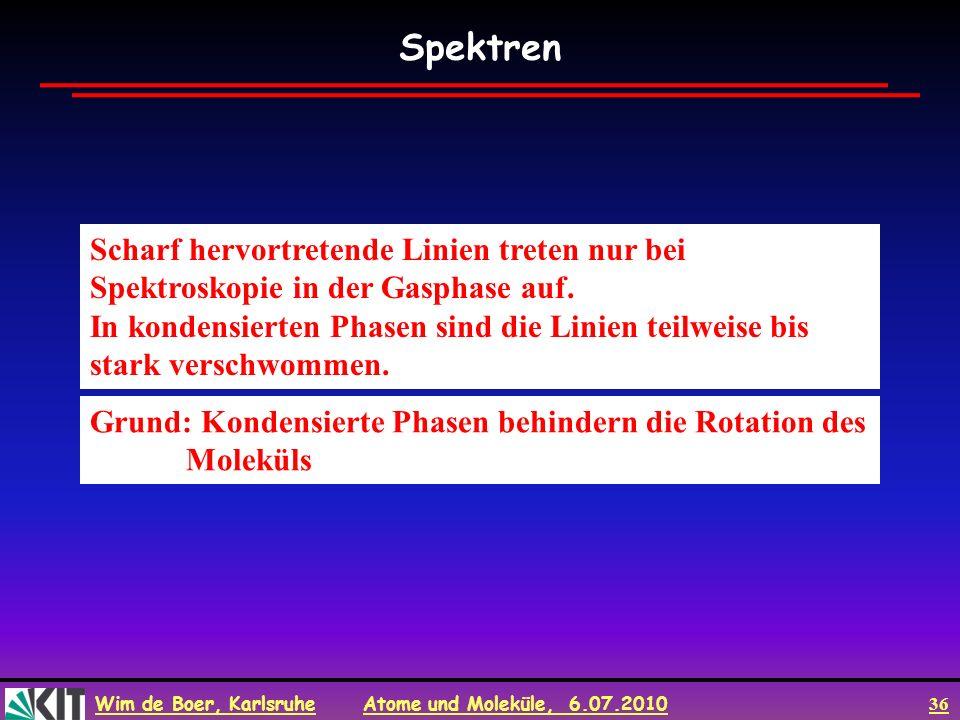 Wim de Boer, Karlsruhe Atome und Moleküle, 6.07.2010 36 Scharf hervortretende Linien treten nur bei Spektroskopie in der Gasphase auf. In kondensierte