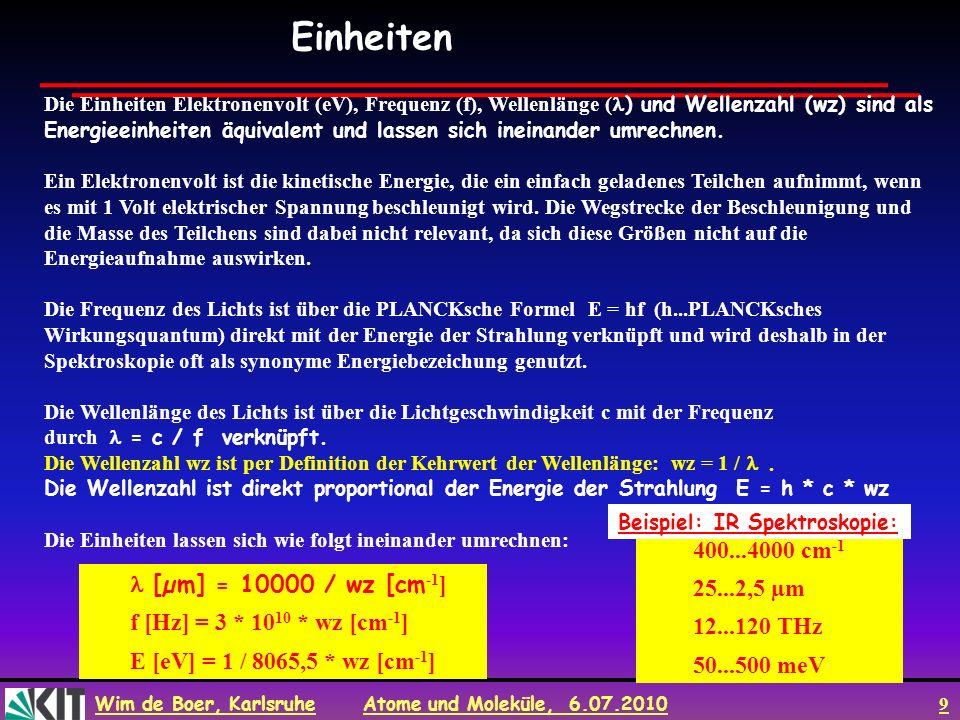 Wim de Boer, Karlsruhe Atome und Moleküle, 6.07.2010 9 Die Einheiten Elektronenvolt (eV), Frequenz (f), Wellenlänge ( ) und Wellenzahl (wz) sind als E
