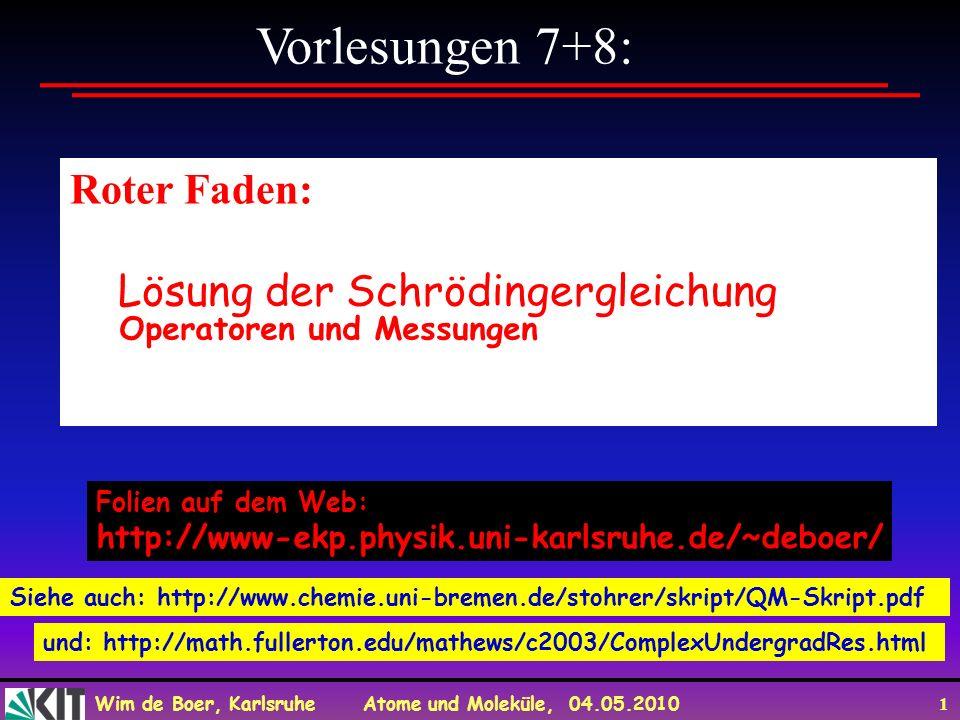 Wim de Boer, Karlsruhe Atome und Moleküle, 04.05.2010 2 Zum Mitnehmen Die Wahrscheinlichkeit einer Messung in der QM wird gegeben durch das Quadrat der absoluten Wert einer komplexen Zahl, die man Wahrscheinlichkeitsamplitude nennt, z.B.