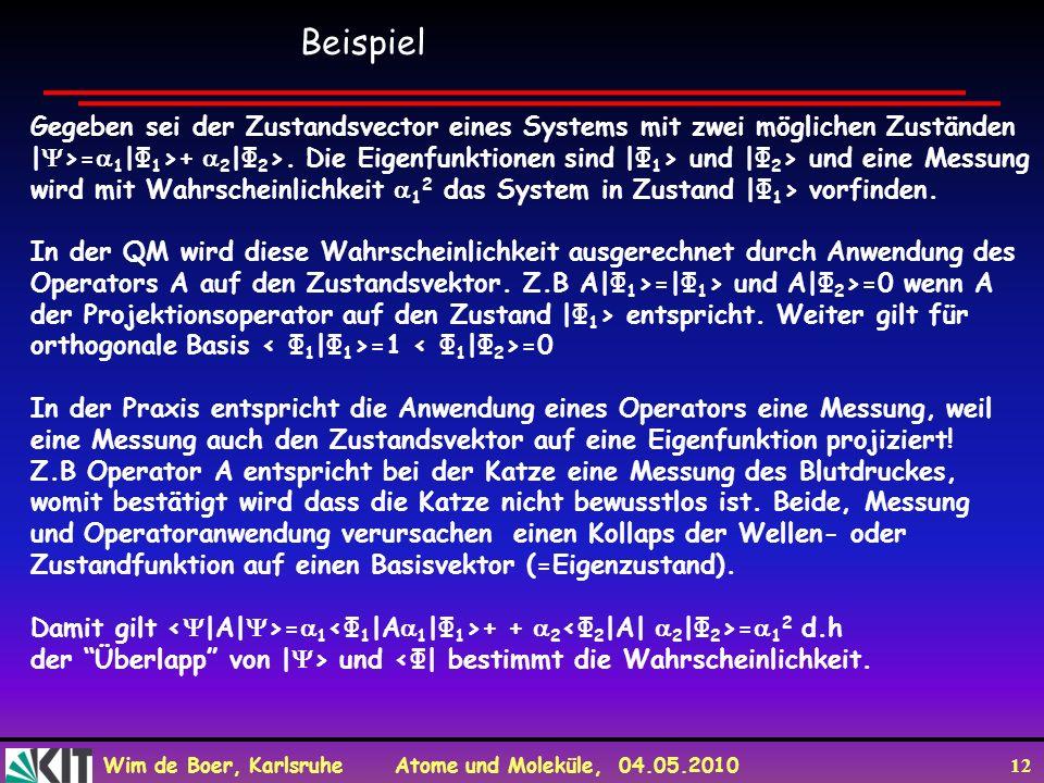 Wim de Boer, Karlsruhe Atome und Moleküle, 04.05.2010 12 Gegeben sei der Zustandsvector eines Systems mit zwei möglichen Zuständen | >= 1 |Φ 1 >+ 2 |Φ