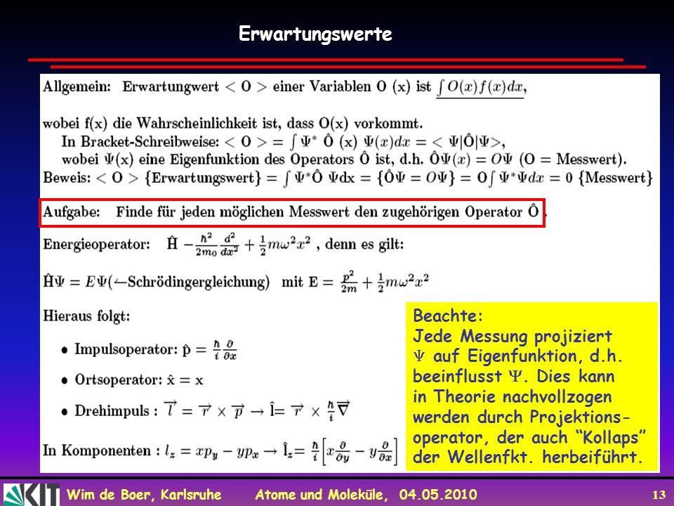 Wim de Boer, Karlsruhe Atome und Moleküle, 04.05.2010 13 Erwartungswerte Beachte: Jede Messung projiziert auf Eigenfunktion, d.h. beeinflusst. Dies ka