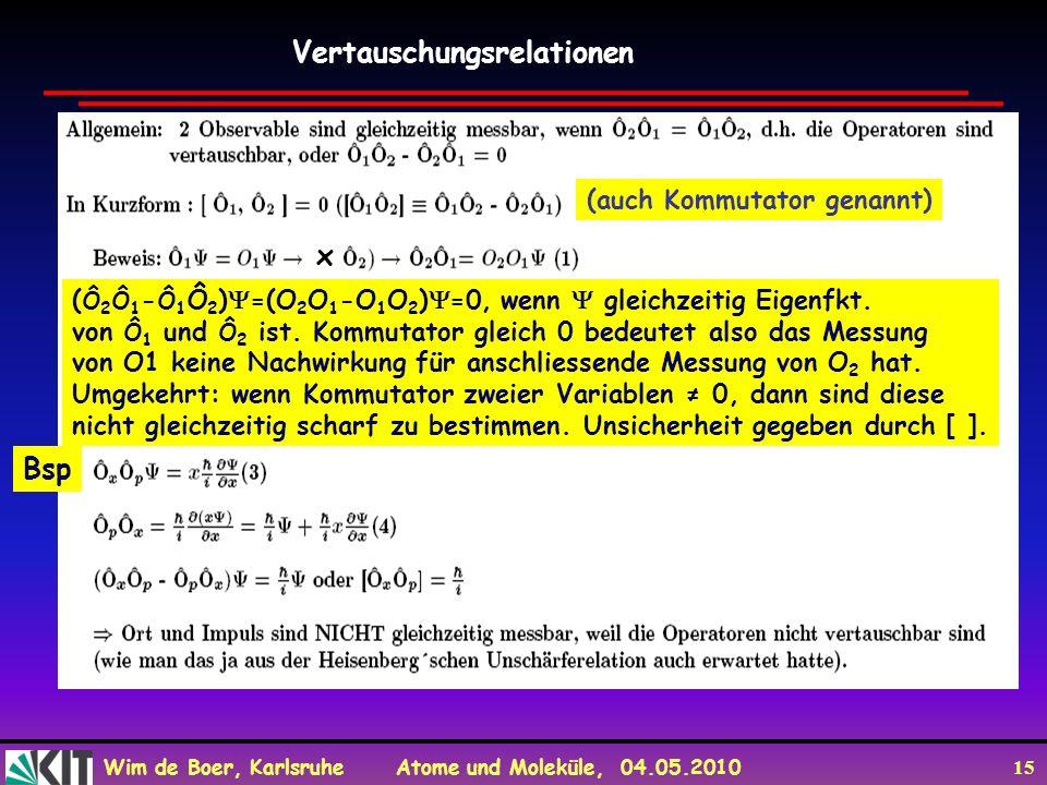 Wim de Boer, Karlsruhe Atome und Moleküle, 04.05.2010 15 Vertauschungsrelationen (auch Kommutator genannt) von z.B. x x ( Ô 2 Ô 1 - Ô 1 Ô 2 ) =(O 2 O