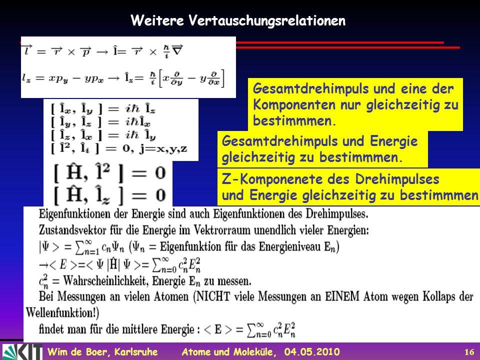 Wim de Boer, Karlsruhe Atome und Moleküle, 04.05.2010 16 Weitere Vertauschungsrelationen Gesamtdrehimpuls und eine der Komponenten nur gleichzeitig zu