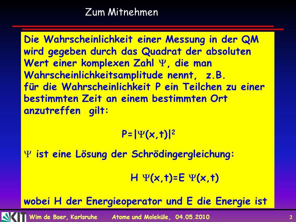 Wim de Boer, Karlsruhe Atome und Moleküle, 04.05.2010 2 Zum Mitnehmen Die Wahrscheinlichkeit einer Messung in der QM wird gegeben durch das Quadrat de