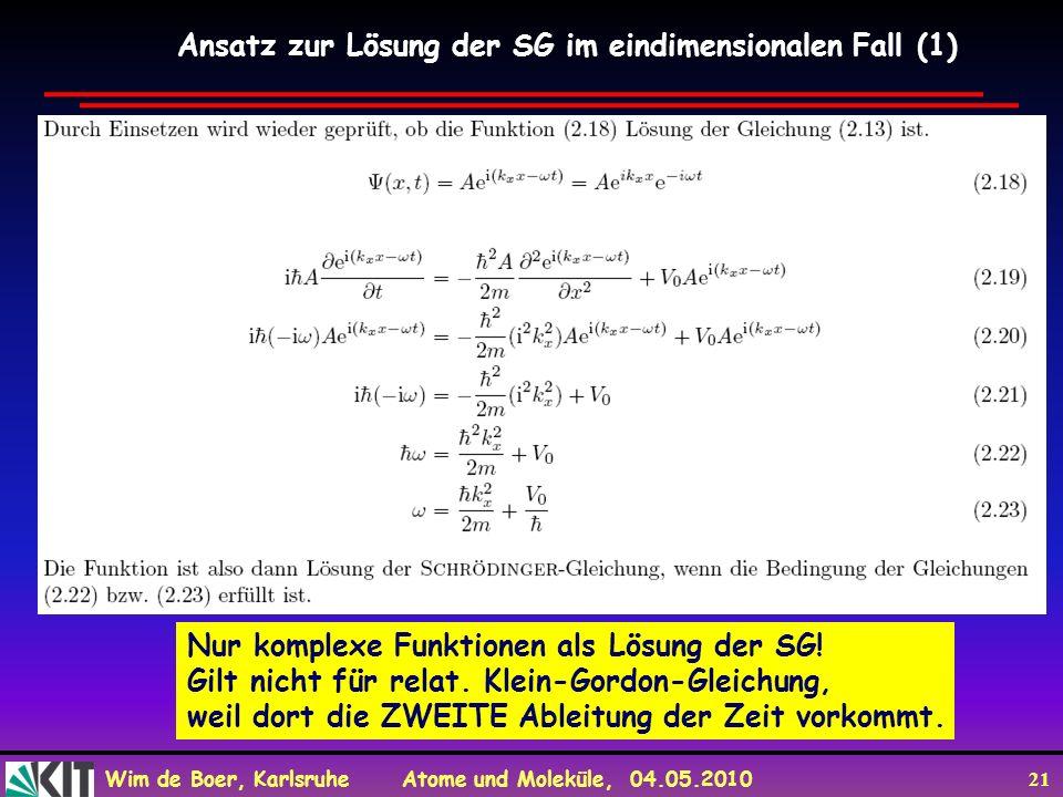 Wim de Boer, Karlsruhe Atome und Moleküle, 04.05.2010 21 Ansatz zur Lösung der SG im eindimensionalen Fall (1) Nur komplexe Funktionen als Lösung der