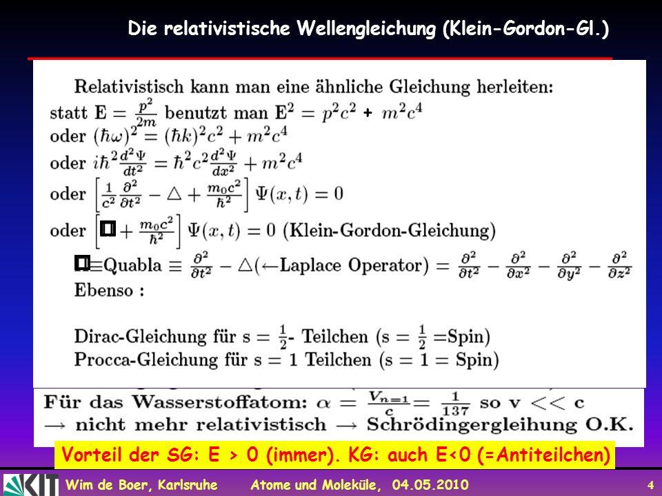 Wim de Boer, Karlsruhe Atome und Moleküle, 04.05.2010 4 Die relativistische Wellengleichung (Klein-Gordon-Gl.) + Vorteil der SG: E > 0 (immer). KG: au