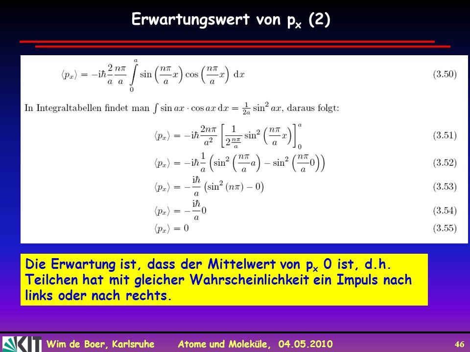 Wim de Boer, Karlsruhe Atome und Moleküle, 04.05.2010 46 Die Erwartung ist, dass der Mittelwert von p x 0 ist, d.h. Teilchen hat mit gleicher Wahrsche