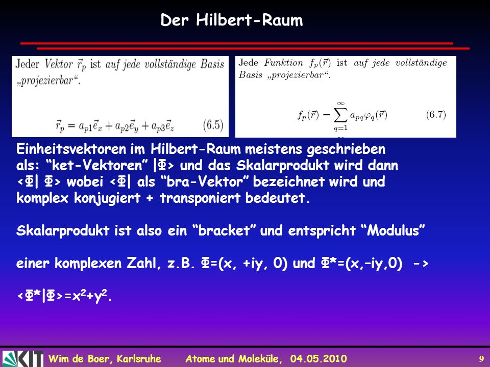 Wim de Boer, Karlsruhe Atome und Moleküle, 04.05.2010 9 Der Hilbert-Raum Einheitsvektoren im Hilbert-Raum meistens geschrieben als: ket-Vektoren |Φ> u