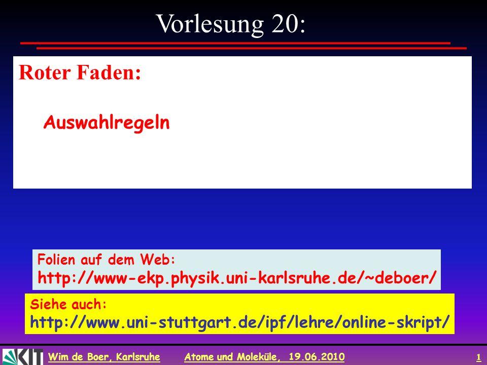 Wim de Boer, Karlsruhe Atome und Moleküle, 19.06.2010 1 Vorlesung 20: Roter Faden: Auswahlregeln Folien auf dem Web: http://www-ekp.physik.uni-karlsru