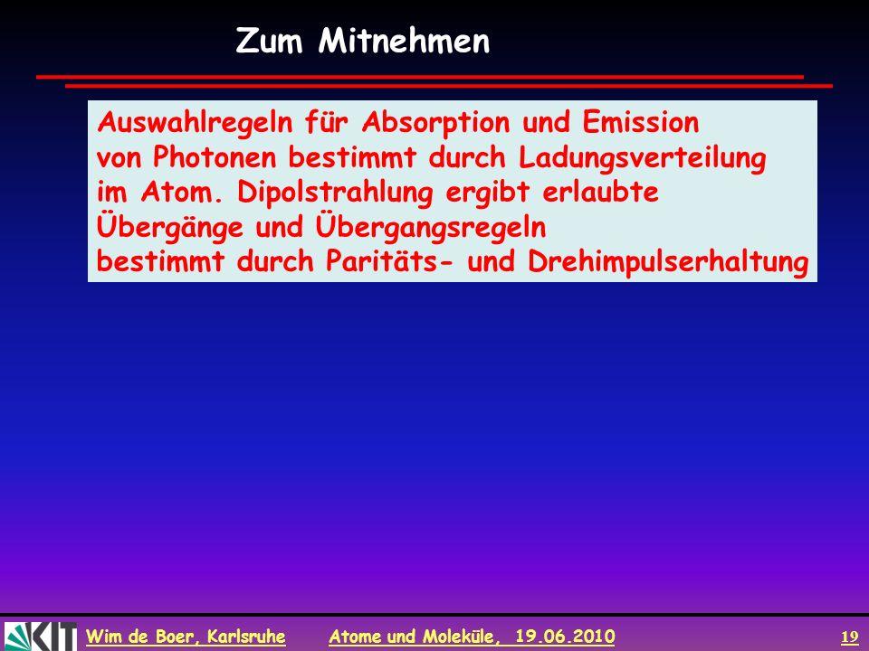 Wim de Boer, Karlsruhe Atome und Moleküle, 19.06.2010 19 Zum Mitnehmen Auswahlregeln für Absorption und Emission von Photonen bestimmt durch Ladungsve