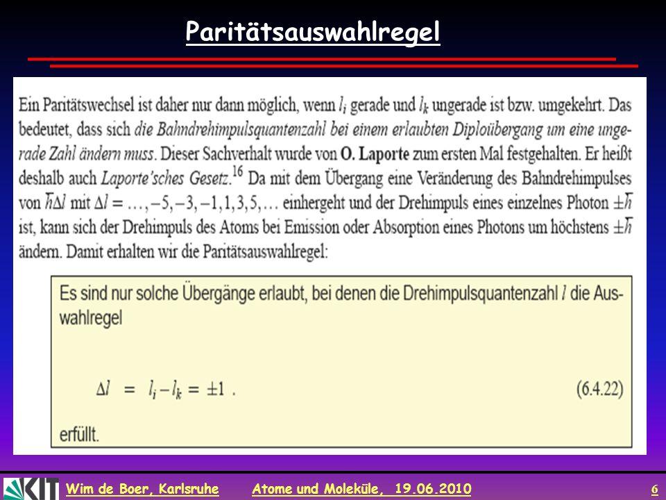 Wim de Boer, Karlsruhe Atome und Moleküle, 19.06.2010 7 Andere Herleitung des Paritätsauswahlregel Annahme: Parität ist gute QZ (erwartet, da Paritätsoperator mit H kommutiert.) Dies stimmt tatsächlich für elektromagn.