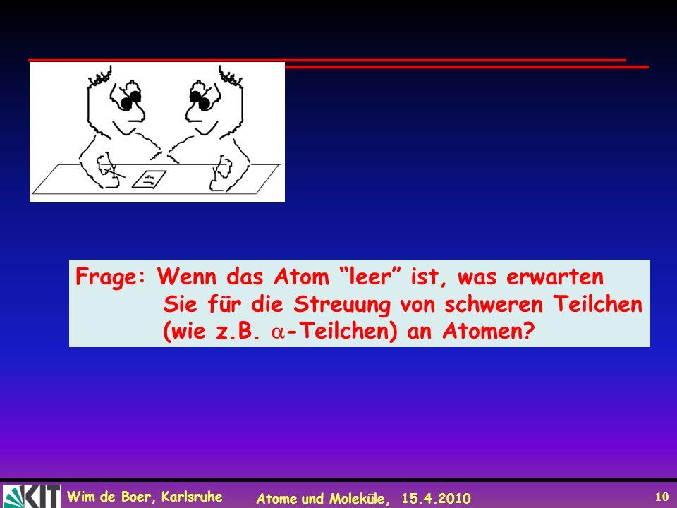 Wim de Boer, Karlsruhe Atome und Moleküle, 15.4.2010 10 Frage: Wenn das Atom leer ist, was erwarten Sie für die Streuung von schweren Teilchen (wie z.