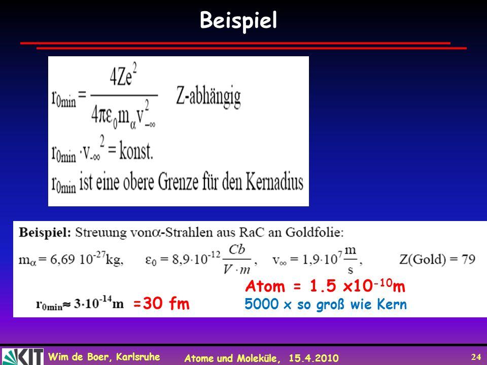 Wim de Boer, Karlsruhe Atome und Moleküle, 15.4.2010 24 Beispiel =30 fm Atom = 1.5 x10 -10 m 5000 x so groß wie Kern