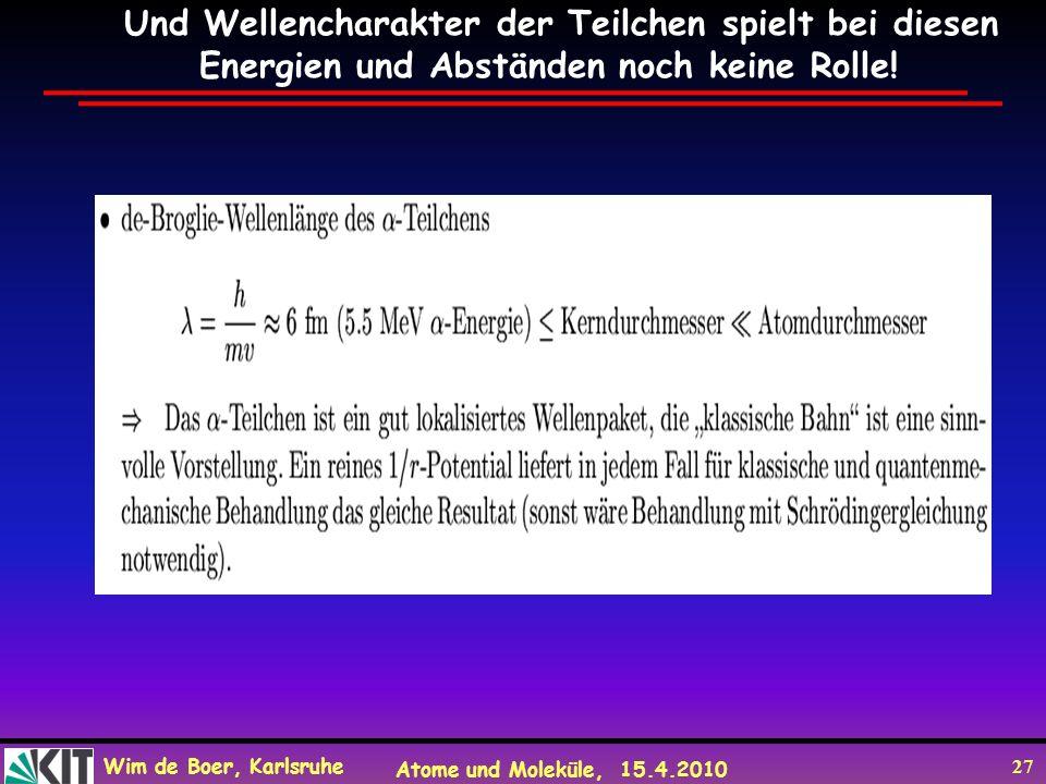 Wim de Boer, Karlsruhe Atome und Moleküle, 15.4.2010 27 Und Wellencharakter der Teilchen spielt bei diesen Energien und Abständen noch keine Rolle!