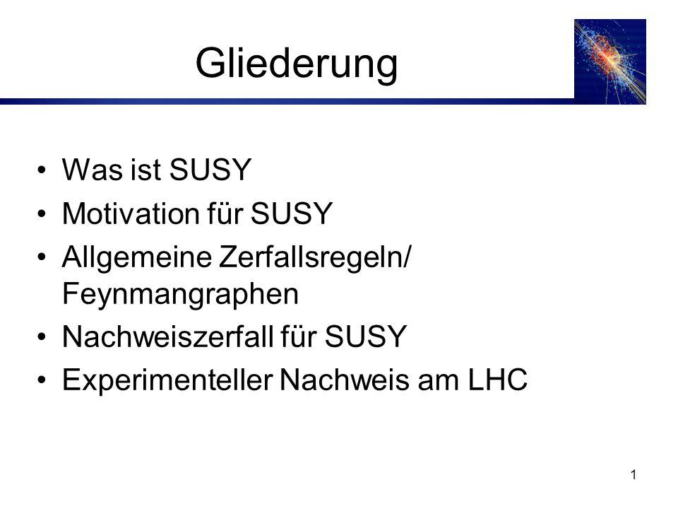 1 Gliederung Was ist SUSY Motivation für SUSY Allgemeine Zerfallsregeln/ Feynmangraphen Nachweiszerfall für SUSY Experimenteller Nachweis am LHC