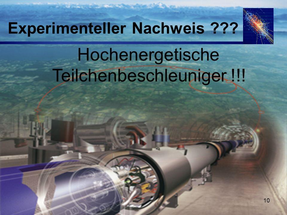 10 Experimenteller Nachweis ??? Hochenergetische Teilchenbeschleuniger !!!