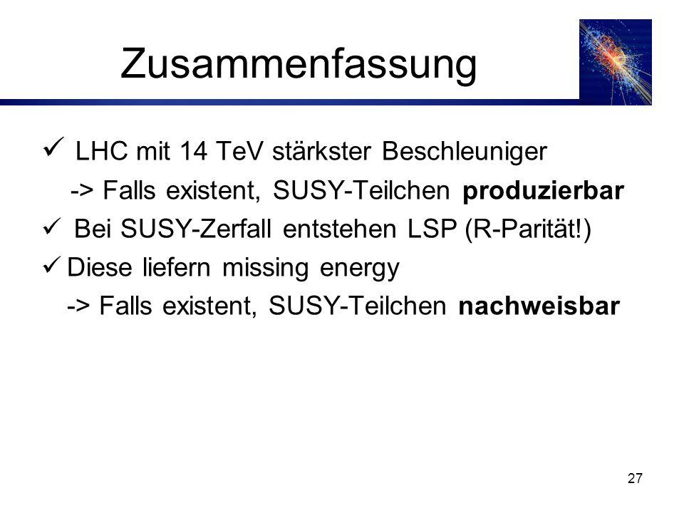 27 Zusammenfassung LHC mit 14 TeV stärkster Beschleuniger -> Falls existent, SUSY-Teilchen produzierbar Bei SUSY-Zerfall entstehen LSP (R-Parität!) Diese liefern missing energy -> Falls existent, SUSY-Teilchen nachweisbar