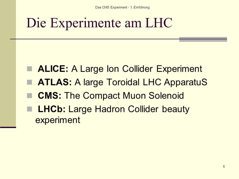 Das CMS Experiment - 1. Einführung 6 Die Experimente am LHC ALICE: A Large Ion Collider Experiment ATLAS: A large Toroidal LHC ApparatuS CMS: The Comp