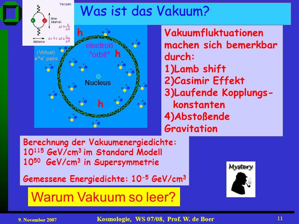 9. November 2007 Kosmologie, WS 07/08, Prof. W. de Boer 11 Warum Vakuum so leer? Was ist das Vakuum? Vakuumfluktuationen machen sich bemerkbar durch: