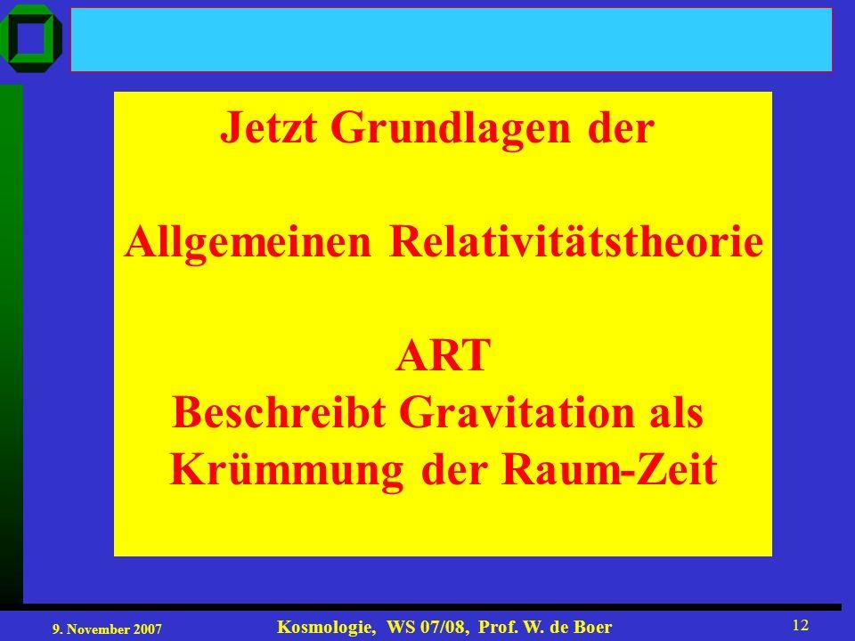 9. November 2007 Kosmologie, WS 07/08, Prof. W. de Boer 12 Jetzt Grundlagen der Allgemeinen Relativitätstheorie ART Beschreibt Gravitation als Krümmun