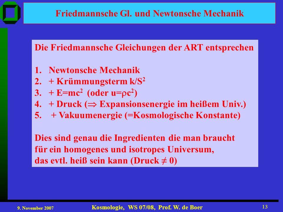 9. November 2007 Kosmologie, WS 07/08, Prof. W. de Boer 13 Friedmannsche Gl. und Newtonsche Mechanik Die Friedmannsche Gleichungen der ART entsprechen