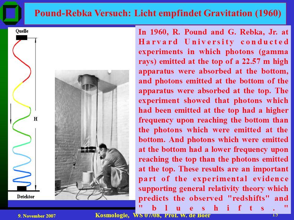 9. November 2007 Kosmologie, WS 07/08, Prof. W. de Boer 15 Pound-Rebka Versuch: Licht empfindet Gravitation (1960) In 1960, R. Pound and G. Rebka, Jr.