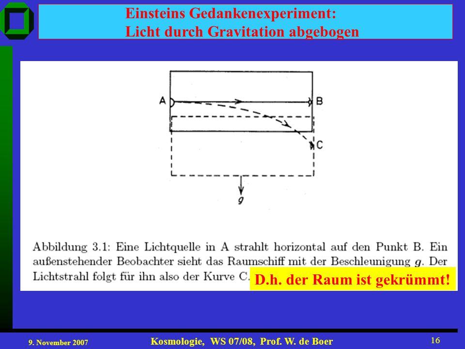 9. November 2007 Kosmologie, WS 07/08, Prof. W. de Boer 16 Einsteins Gedankenexperiment: Licht durch Gravitation abgebogen D.h. der Raum ist gekrümmt!