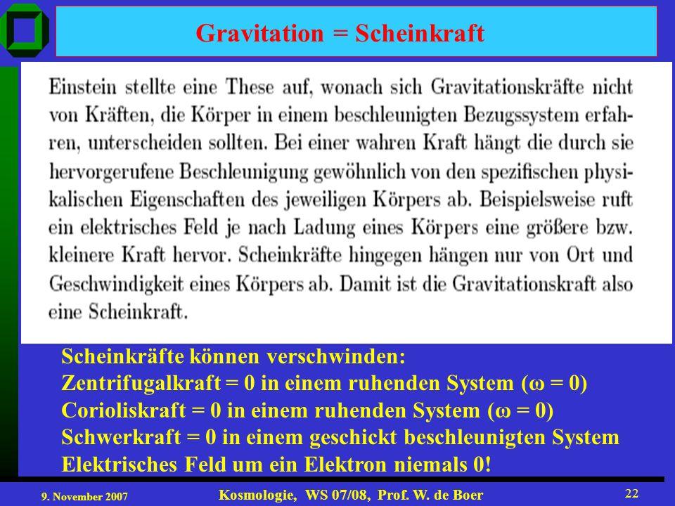 9. November 2007 Kosmologie, WS 07/08, Prof. W. de Boer 22 Gravitation = Scheinkraft Scheinkräfte können verschwinden: Zentrifugalkraft = 0 in einem r