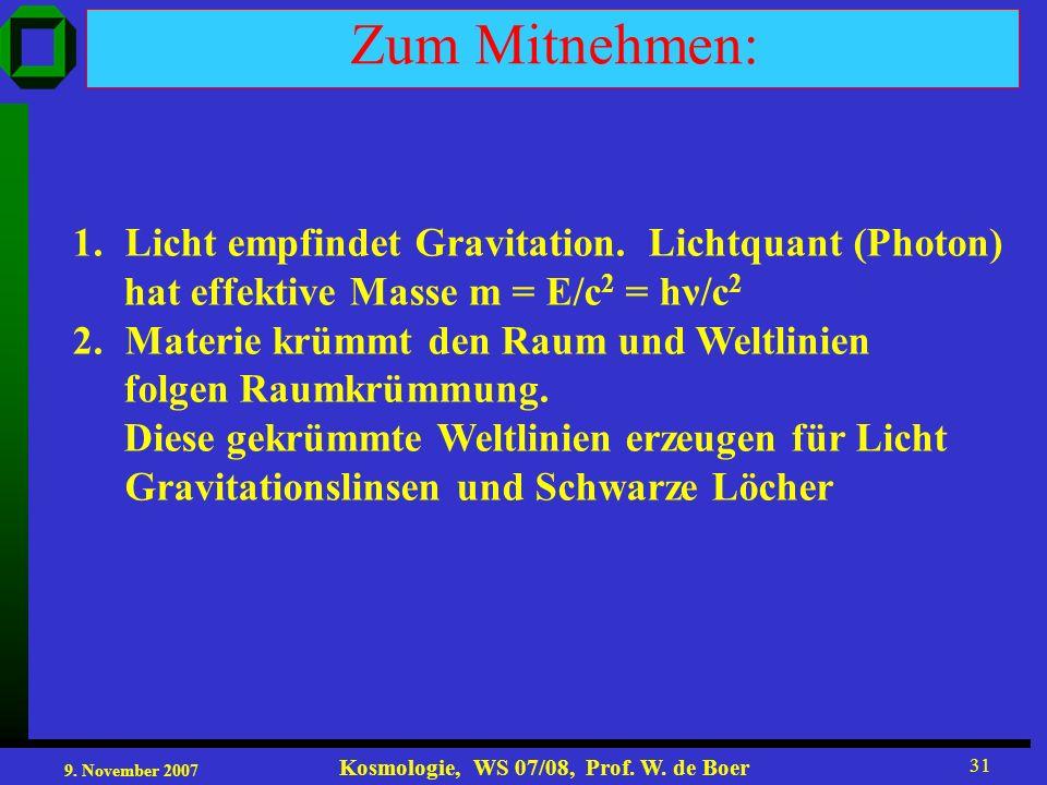 9. November 2007 Kosmologie, WS 07/08, Prof. W. de Boer 31 Zum Mitnehmen: 1.Licht empfindet Gravitation. Lichtquant (Photon) hat effektive Masse m = E