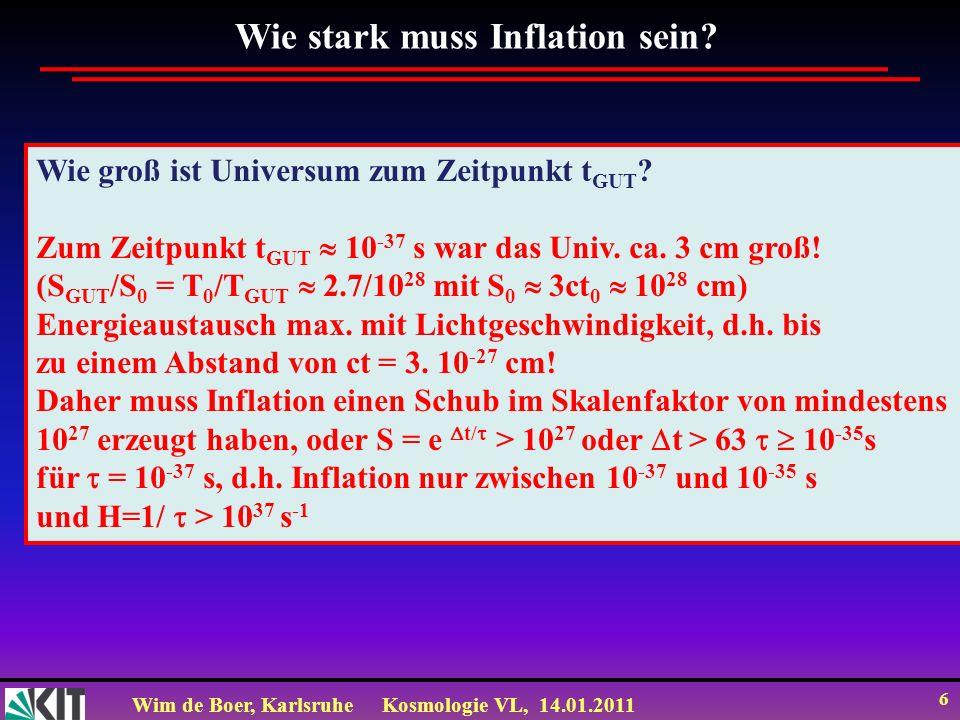 Wim de Boer, KarlsruheKosmologie VL, 14.01.2011 6 Wie stark muss Inflation sein? Wie groß ist Universum zum Zeitpunkt t GUT ? Zum Zeitpunkt t GUT 10 -