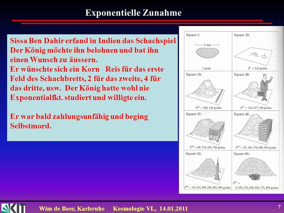 Wim de Boer, KarlsruheKosmologie VL, 14.01.2011 7 Exponentielle Zunahme Sissa Ben Dahir erfand in Indien das Schachspiel Der König möchte ihn belohnen