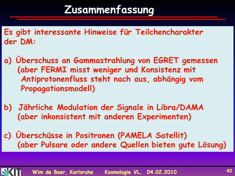 Wim de Boer, KarlsruheKosmologie VL, 04.02.2010 42 Es gibt interessante Hinweise für Teilchencharakter der DM: a)Überschuss an Gammastrahlung von EGRET gemessen (aber FERMI misst weniger und Konsistenz mit Antiprotonenfluss steht nach aus, abhängig vom Propagationsmodell) b) Jährliche Modulation der Signale in Libra/DAMA (aber inkonsistent mit anderen Experimenten) c)Überschüsse in Positronen (PAMELA Satellit) (aber Pulsare oder andere Quellen bieten gute Lösung) Zusammenfassung