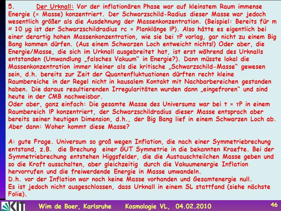 Wim de Boer, KarlsruheKosmologie VL, 04.02.2010 46 Fragen 5.Der Urknall: Vor der inflationären Phase war auf kleinstem Raum immense Energie (= Masse) konzentriert.