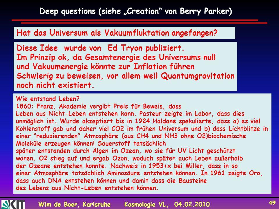 Wim de Boer, KarlsruheKosmologie VL, 04.02.2010 49 Deep questions (siehe Creation von Berry Parker) Hat das Universum als Vakuumfluktation angefangen.