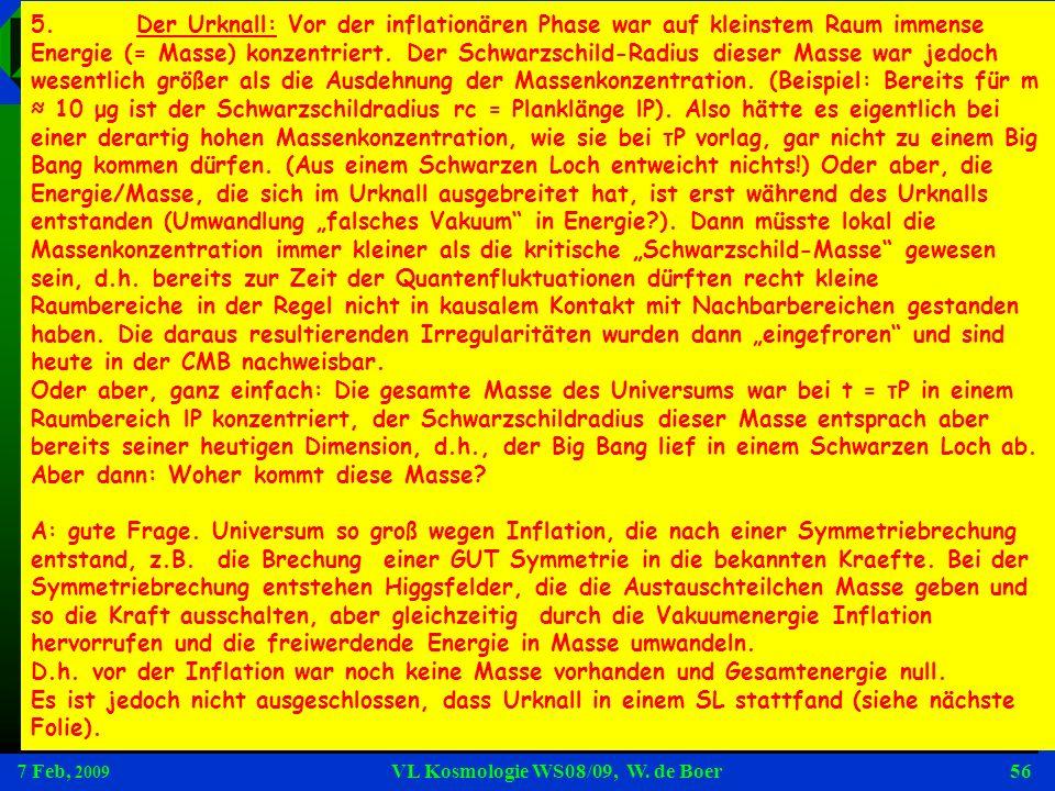 7 Feb, 2009 VL Kosmologie WS08/09, W. de Boer56 Fragen 5.Der Urknall: Vor der inflationären Phase war auf kleinstem Raum immense Energie (= Masse) kon