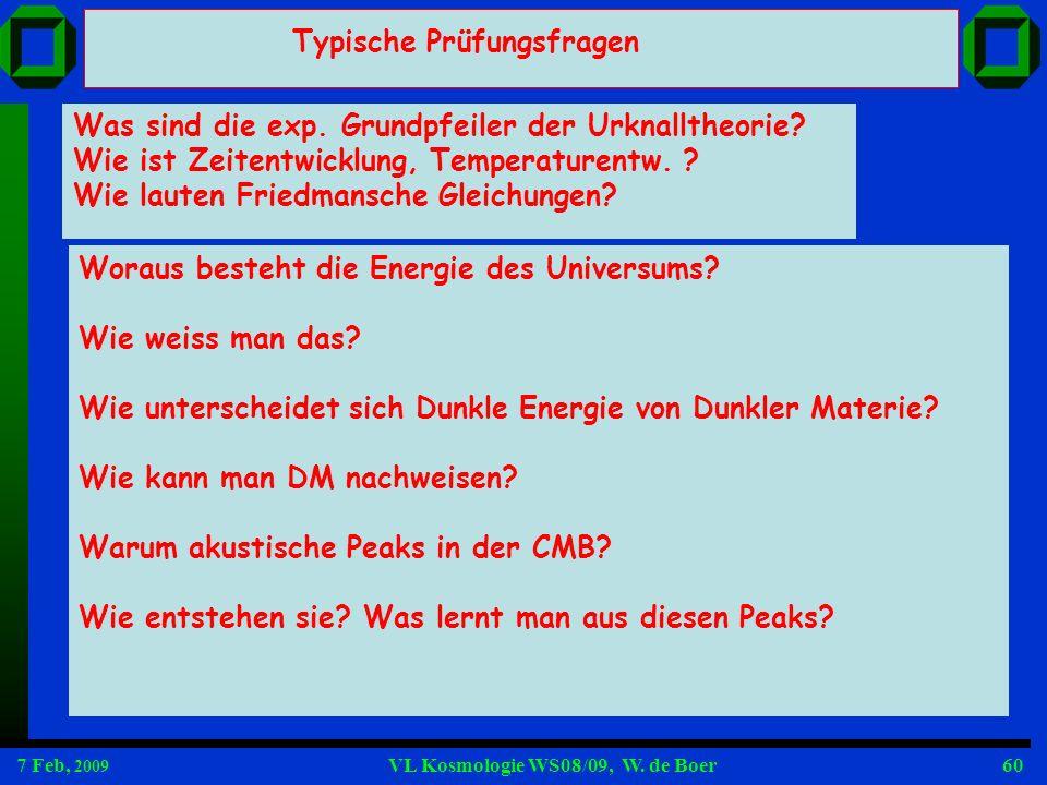 7 Feb, 2009 VL Kosmologie WS08/09, W. de Boer60 Typische Prüfungsfragen Was sind die exp. Grundpfeiler der Urknalltheorie? Wie ist Zeitentwicklung, Te