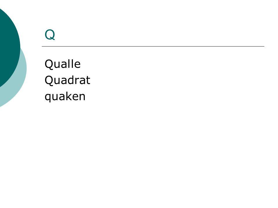 Q Qualle Quadrat quaken