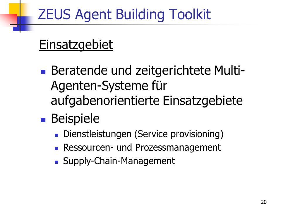 20 ZEUS Agent Building Toolkit Einsatzgebiet Beratende und zeitgerichtete Multi- Agenten-Systeme für aufgabenorientierte Einsatzgebiete Beispiele Dienstleistungen (Service provisioning) Ressourcen- und Prozessmanagement Supply-Chain-Management