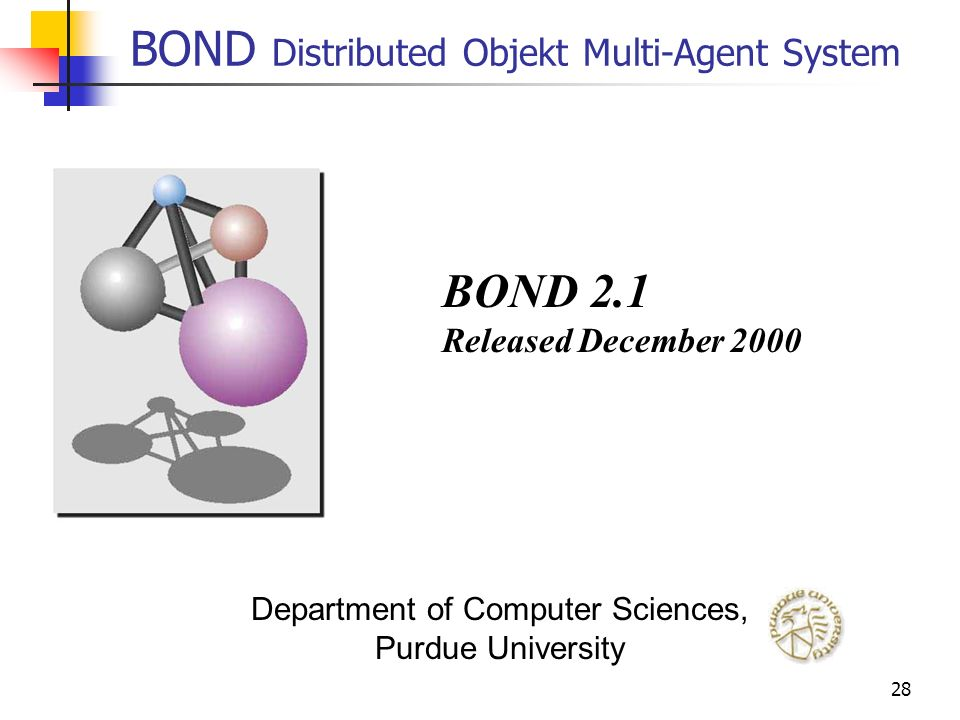 28 BOND Distributed Objekt Multi-Agent System BOND 2.1 Released December 2000 Department of Computer Sciences, Purdue University