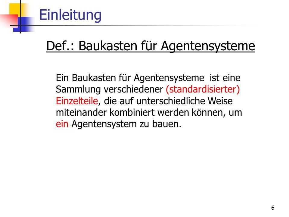 6 Einleitung Def.: Baukasten für Agentensysteme Ein Baukasten für Agentensysteme ist eine Sammlung verschiedener (standardisierter) Einzelteile, die a