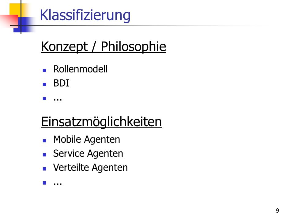 9 Klassifizierung Konzept / Philosophie Einsatzmöglichkeiten Rollenmodell BDI... Mobile Agenten Service Agenten Verteilte Agenten...